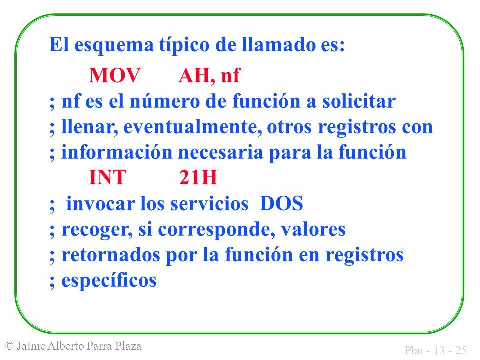 Pbn - 13 - 25 © Jaime Alberto Parra Plaza El esquema típico de llamado es: MOV AH, nf ; nf es el número de función a solicitar ; llenar, eventualmente