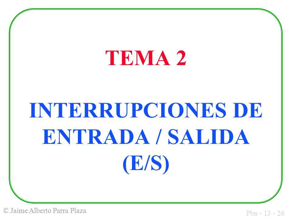 Pbn - 13 - 26 © Jaime Alberto Parra Plaza TEMA 2 INTERRUPCIONES DE ENTRADA / SALIDA (E/S)