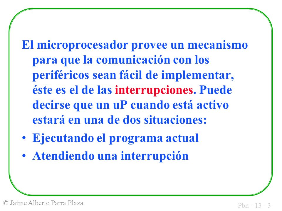 Pbn - 13 - 54 © Jaime Alberto Parra Plaza A grandes rasgos, para activar una interrupción por hardware, se debe colocar un valor binario 0 en una entrada de control del uP llamada también INT.