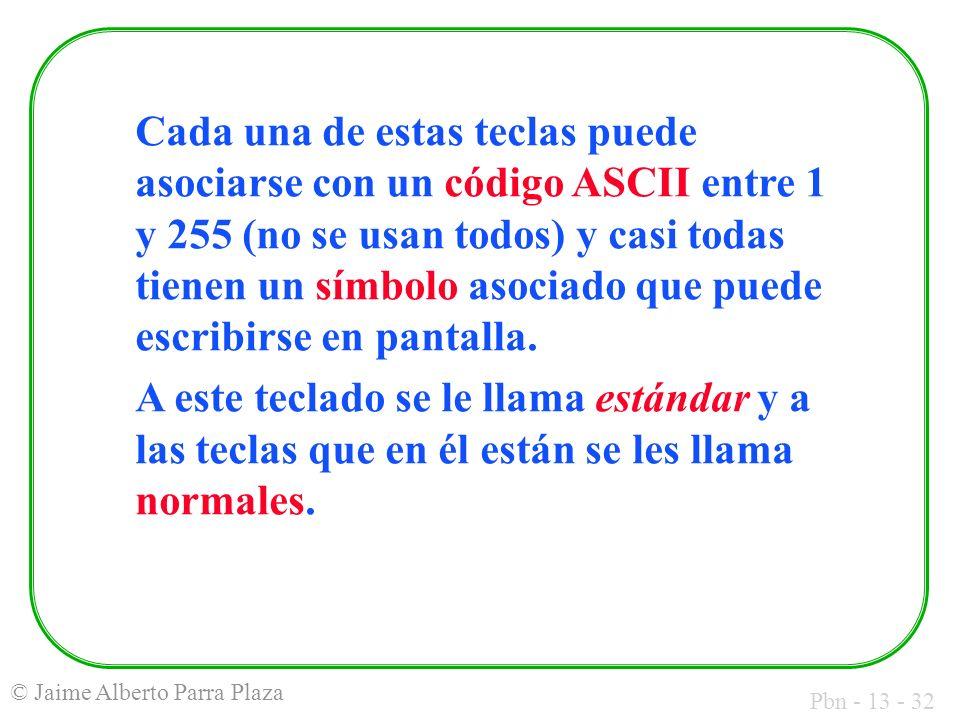 Pbn - 13 - 32 © Jaime Alberto Parra Plaza Cada una de estas teclas puede asociarse con un código ASCII entre 1 y 255 (no se usan todos) y casi todas t