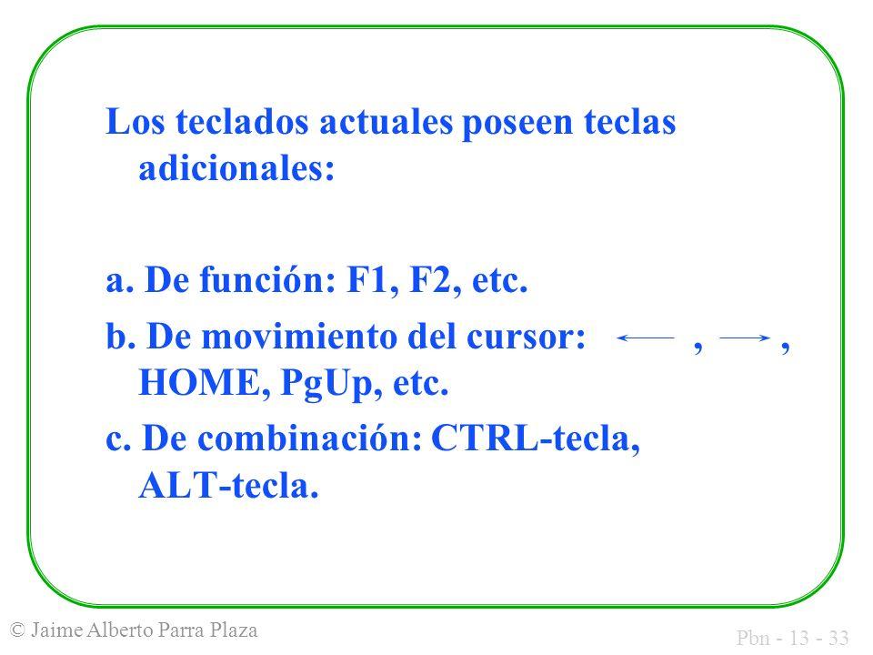Pbn - 13 - 33 © Jaime Alberto Parra Plaza Los teclados actuales poseen teclas adicionales: a. De función: F1, F2, etc. b. De movimiento del cursor:,,