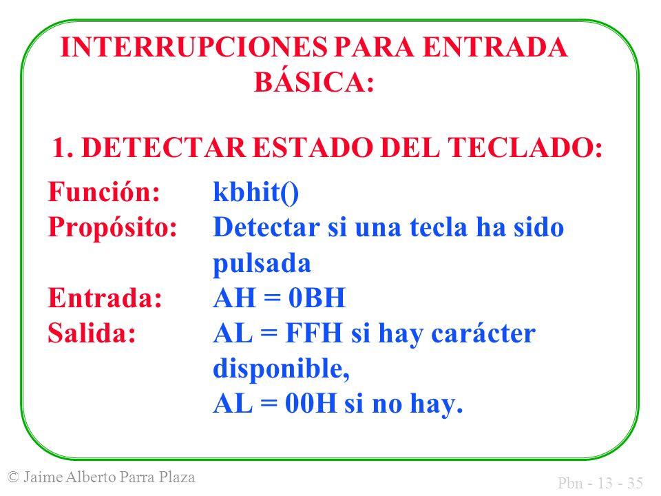 Pbn - 13 - 35 © Jaime Alberto Parra Plaza INTERRUPCIONES PARA ENTRADA BÁSICA: 1. DETECTAR ESTADO DEL TECLADO: Función:kbhit() Propósito:Detectar si un