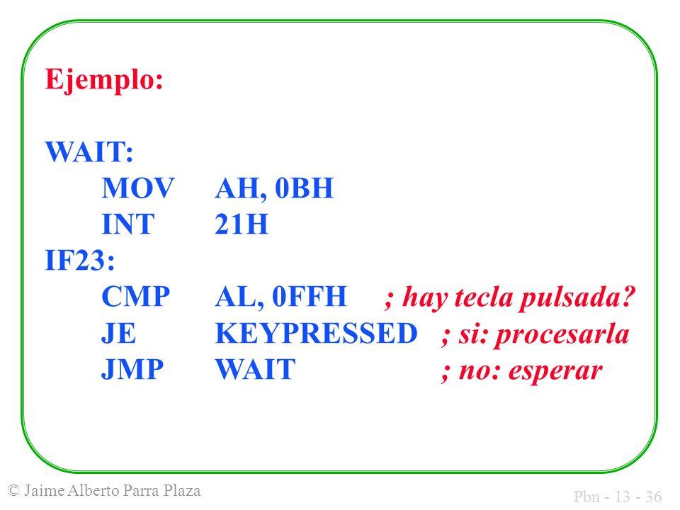 Pbn - 13 - 36 © Jaime Alberto Parra Plaza Ejemplo: WAIT: MOVAH, 0BH INT21H IF23: CMPAL, 0FFH; hay tecla pulsada? JE KEYPRESSED; si: procesarla JMPWAIT