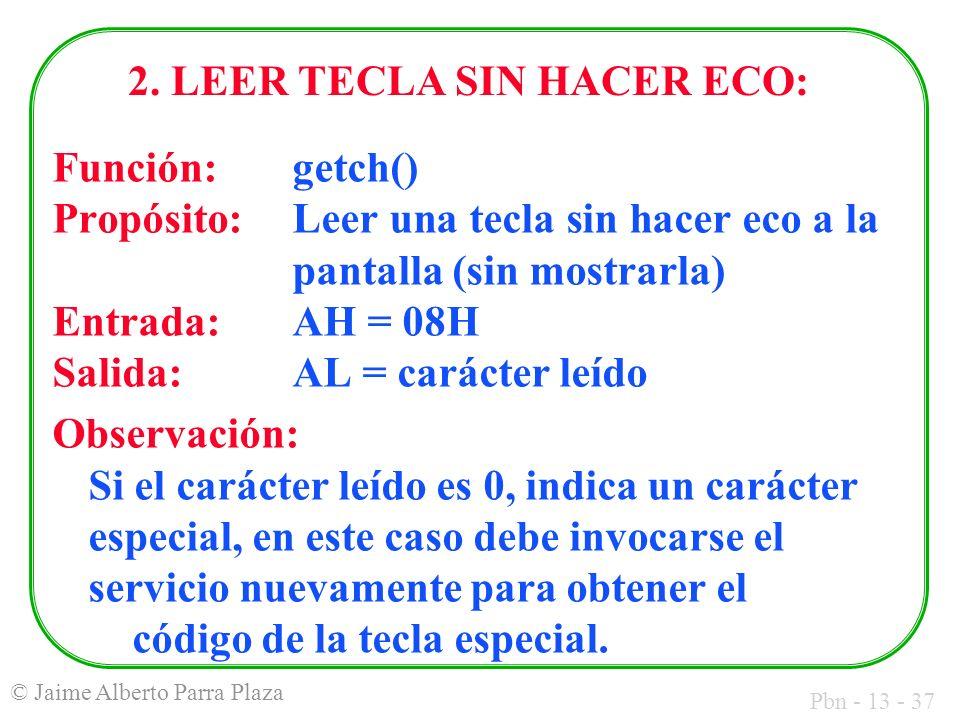 Pbn - 13 - 37 © Jaime Alberto Parra Plaza 2. LEER TECLA SIN HACER ECO: Función: getch() Propósito: Leer una tecla sin hacer eco a la pantalla (sin mos