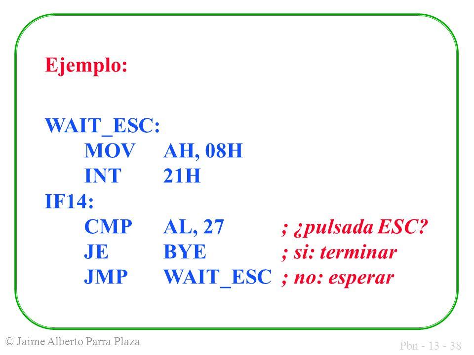 Pbn - 13 - 38 © Jaime Alberto Parra Plaza Ejemplo: WAIT_ESC: MOVAH, 08H INT21H IF14: CMPAL, 27; ¿pulsada ESC? JEBYE; si: terminar JMPWAIT_ESC; no: esp
