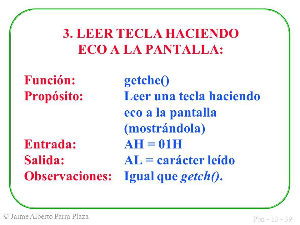 Pbn - 13 - 39 © Jaime Alberto Parra Plaza 3. LEER TECLA HACIENDO ECO A LA PANTALLA: Función: getche() Propósito:Leer una tecla haciendo eco a la panta