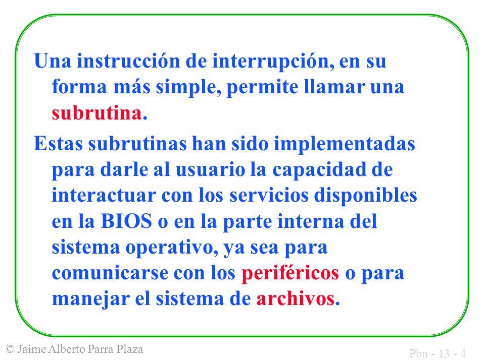 Pbn - 13 - 25 © Jaime Alberto Parra Plaza El esquema típico de llamado es: MOV AH, nf ; nf es el número de función a solicitar ; llenar, eventualmente, otros registros con ; información necesaria para la función INT 21H ; invocar los servicios DOS ; recoger, si corresponde, valores ; retornados por la función en registros ; específicos