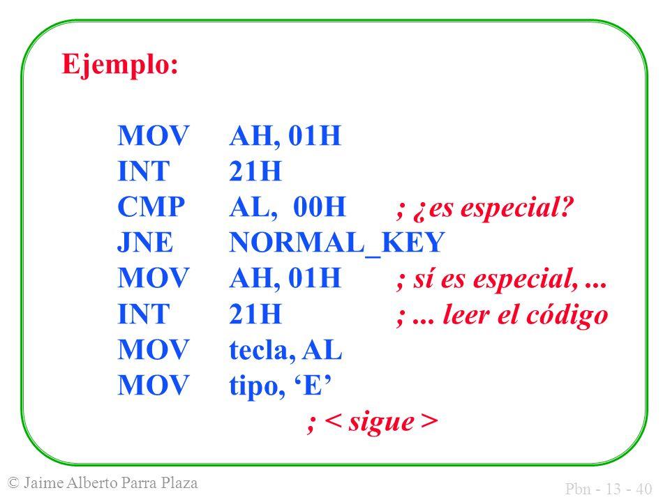Pbn - 13 - 40 © Jaime Alberto Parra Plaza Ejemplo: MOVAH, 01H INT21H CMPAL, 00H; ¿es especial? JNENORMAL_KEY MOVAH, 01H; sí es especial,... INT21H;...