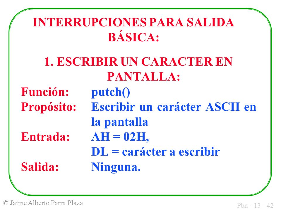 Pbn - 13 - 42 © Jaime Alberto Parra Plaza INTERRUPCIONES PARA SALIDA BÁSICA: 1. ESCRIBIR UN CARACTER EN PANTALLA: Función:putch() Propósito: Escribir