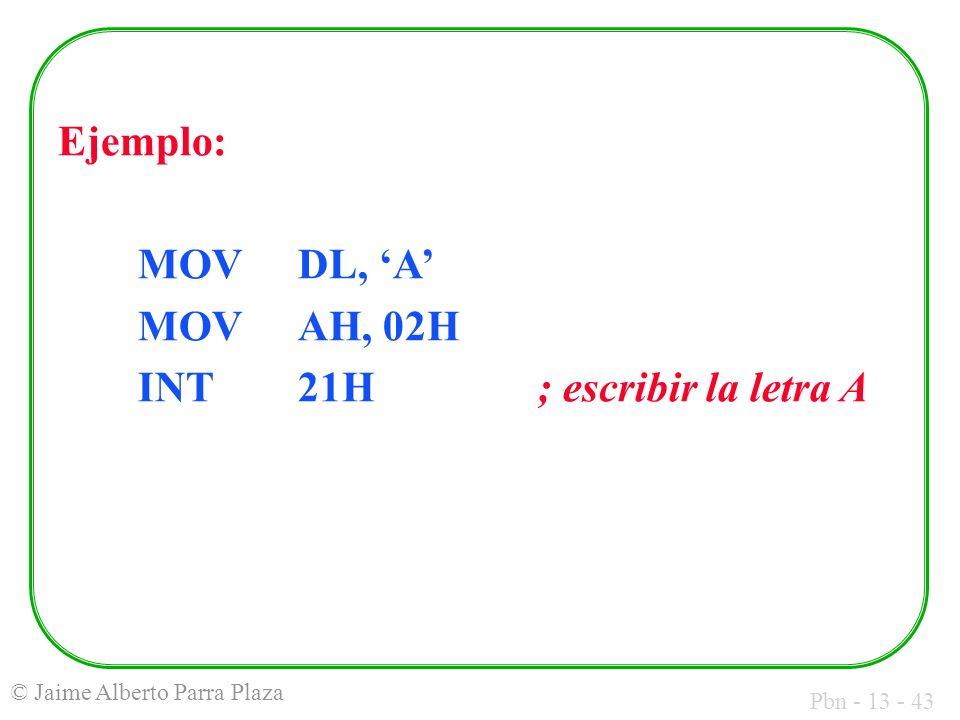 Pbn - 13 - 43 © Jaime Alberto Parra Plaza Ejemplo: MOVDL, A MOVAH, 02H INT21H; escribir la letra A