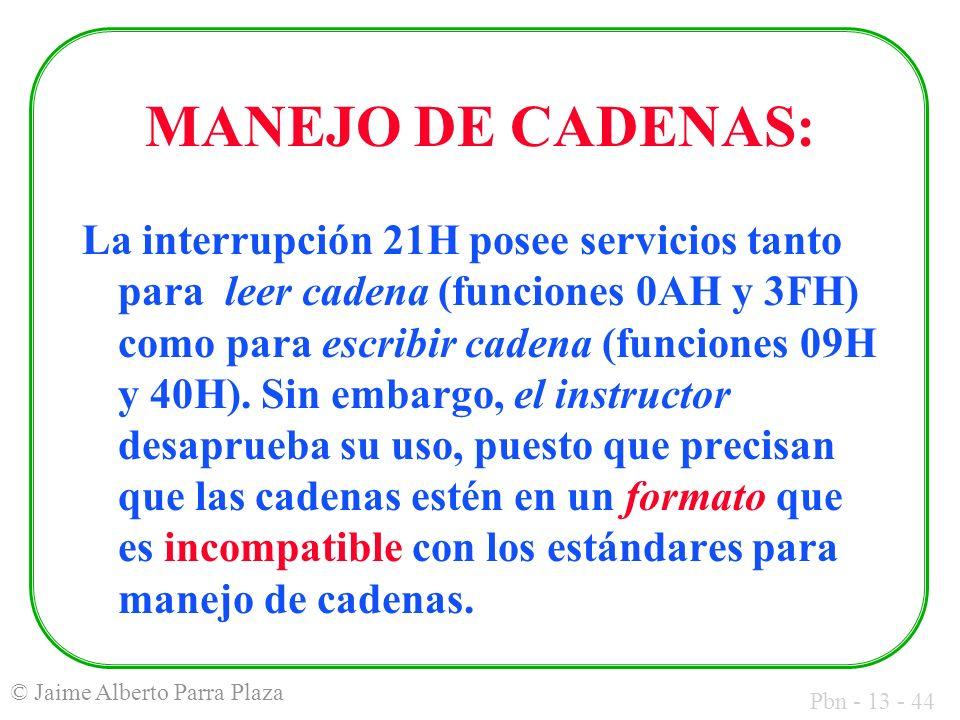 Pbn - 13 - 44 © Jaime Alberto Parra Plaza MANEJO DE CADENAS: La interrupción 21H posee servicios tanto para leer cadena (funciones 0AH y 3FH) como par