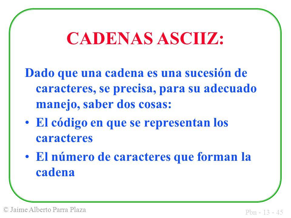Pbn - 13 - 45 © Jaime Alberto Parra Plaza CADENAS ASCIIZ: Dado que una cadena es una sucesión de caracteres, se precisa, para su adecuado manejo, sabe