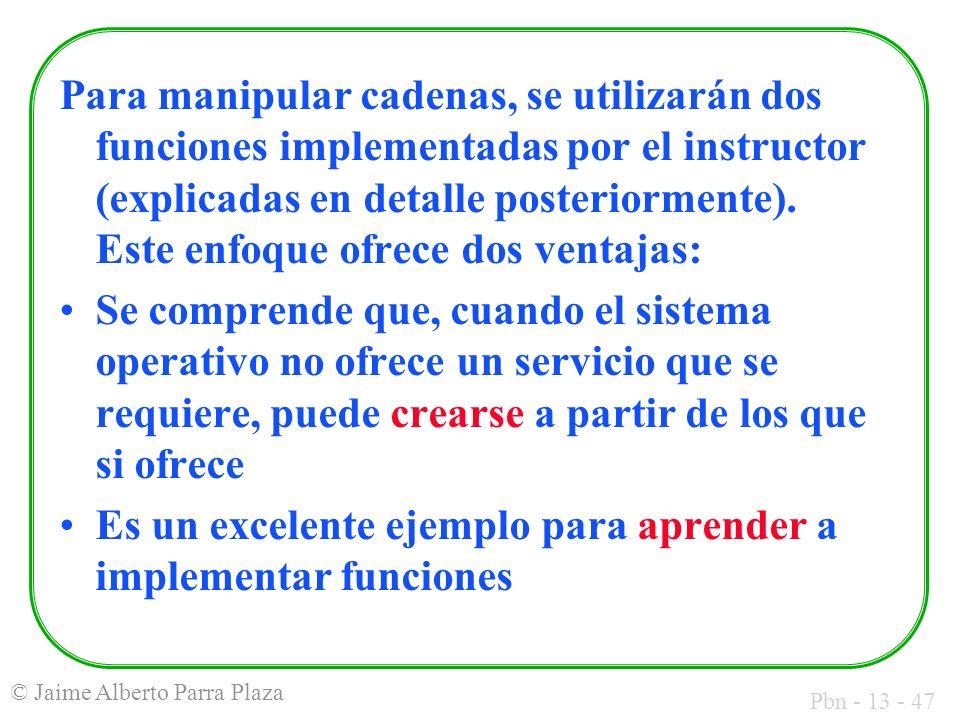 Pbn - 13 - 47 © Jaime Alberto Parra Plaza Para manipular cadenas, se utilizarán dos funciones implementadas por el instructor (explicadas en detalle p