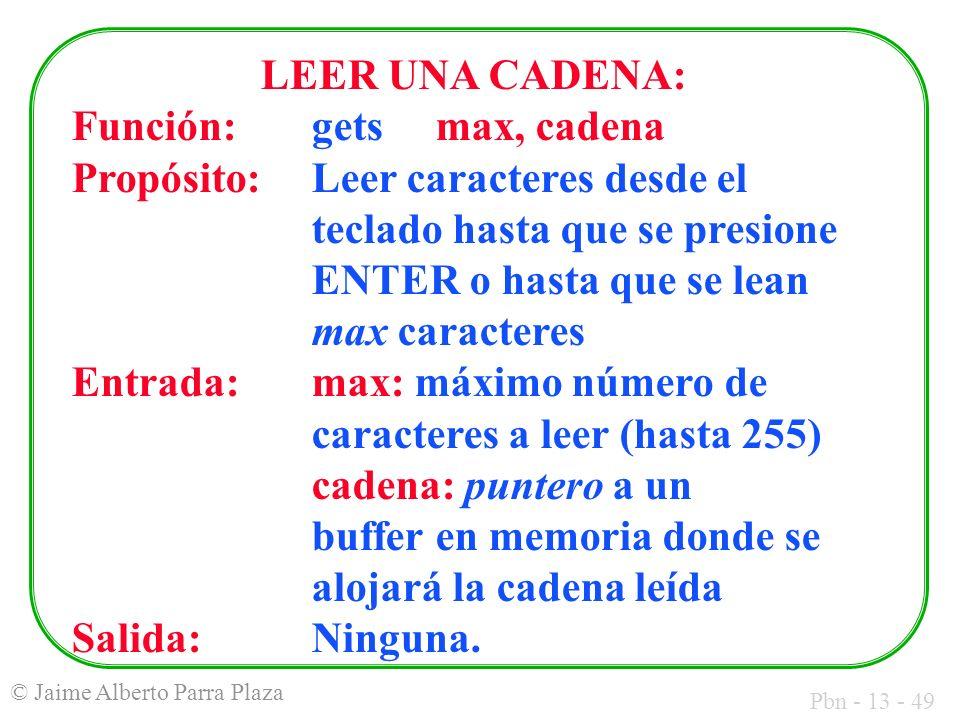 Pbn - 13 - 49 © Jaime Alberto Parra Plaza LEER UNA CADENA: Función:gets max, cadena Propósito:Leer caracteres desde el teclado hasta que se presione E