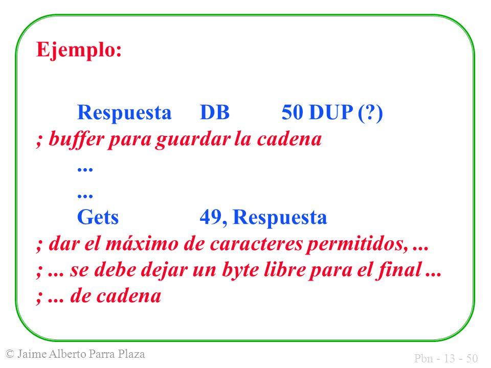 Pbn - 13 - 50 © Jaime Alberto Parra Plaza Ejemplo: RespuestaDB50 DUP (?) ; buffer para guardar la cadena...... Gets49, Respuesta ; dar el máximo de ca