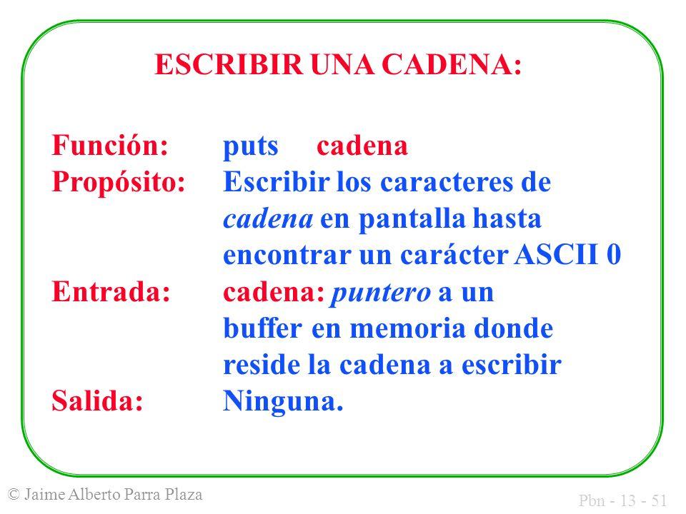 Pbn - 13 - 51 © Jaime Alberto Parra Plaza ESCRIBIR UNA CADENA: Función:puts cadena Propósito:Escribir los caracteres de cadena en pantalla hasta encon