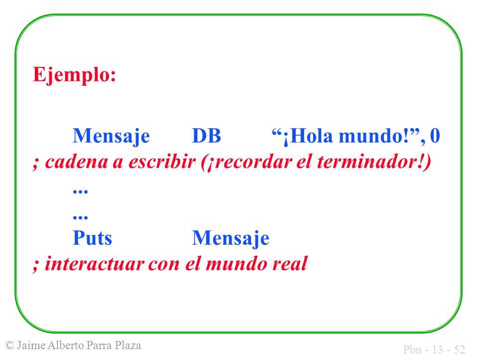 Pbn - 13 - 52 © Jaime Alberto Parra Plaza Ejemplo: MensajeDB¡Hola mundo!, 0 ; cadena a escribir (¡recordar el terminador!)...... PutsMensaje ; interac