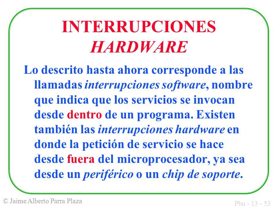 Pbn - 13 - 53 © Jaime Alberto Parra Plaza INTERRUPCIONES HARDWARE Lo descrito hasta ahora corresponde a las llamadas interrupciones software, nombre q