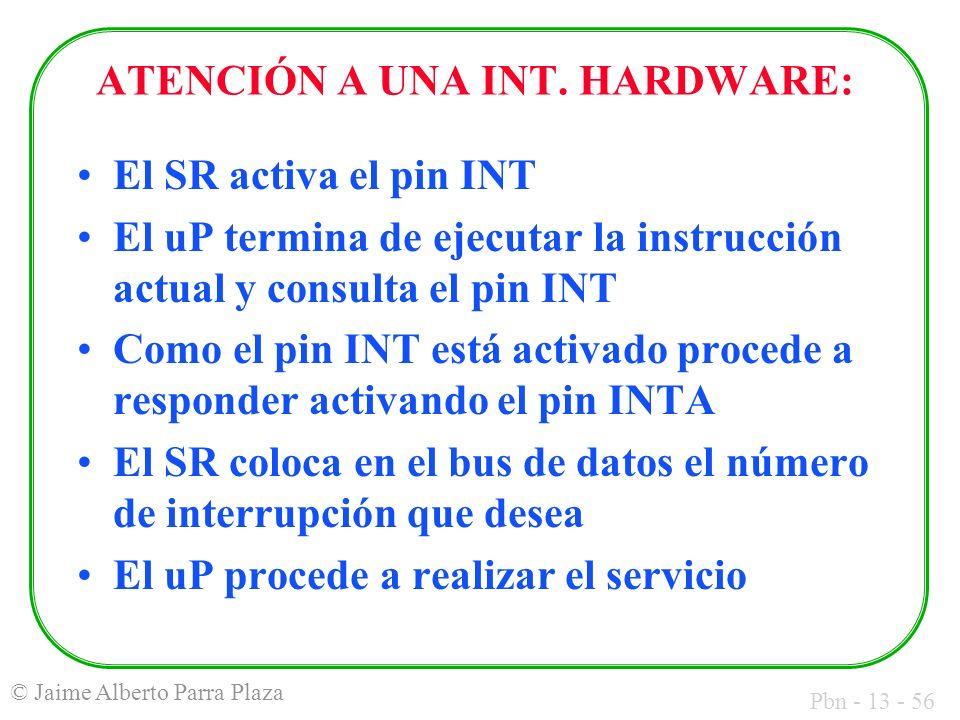 Pbn - 13 - 56 © Jaime Alberto Parra Plaza ATENCIÓN A UNA INT. HARDWARE: El SR activa el pin INT El uP termina de ejecutar la instrucción actual y cons