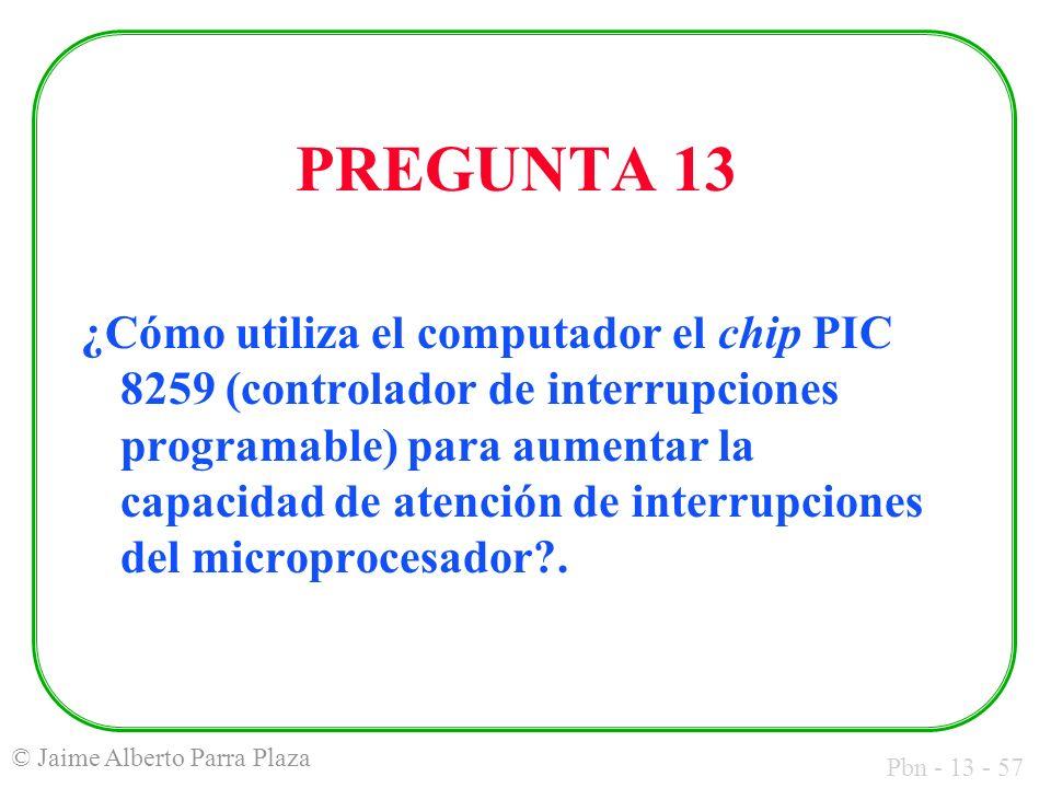 Pbn - 13 - 57 © Jaime Alberto Parra Plaza PREGUNTA 13 ¿Cómo utiliza el computador el chip PIC 8259 (controlador de interrupciones programable) para au