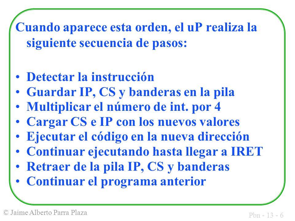 Pbn - 13 - 6 © Jaime Alberto Parra Plaza Cuando aparece esta orden, el uP realiza la siguiente secuencia de pasos: Detectar la instrucción Guardar IP,