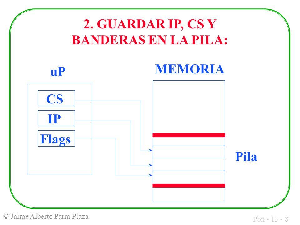 Pbn - 13 - 8 © Jaime Alberto Parra Plaza uP CS IP Flags MEMORIA Pila 2. GUARDAR IP, CS Y BANDERAS EN LA PILA: