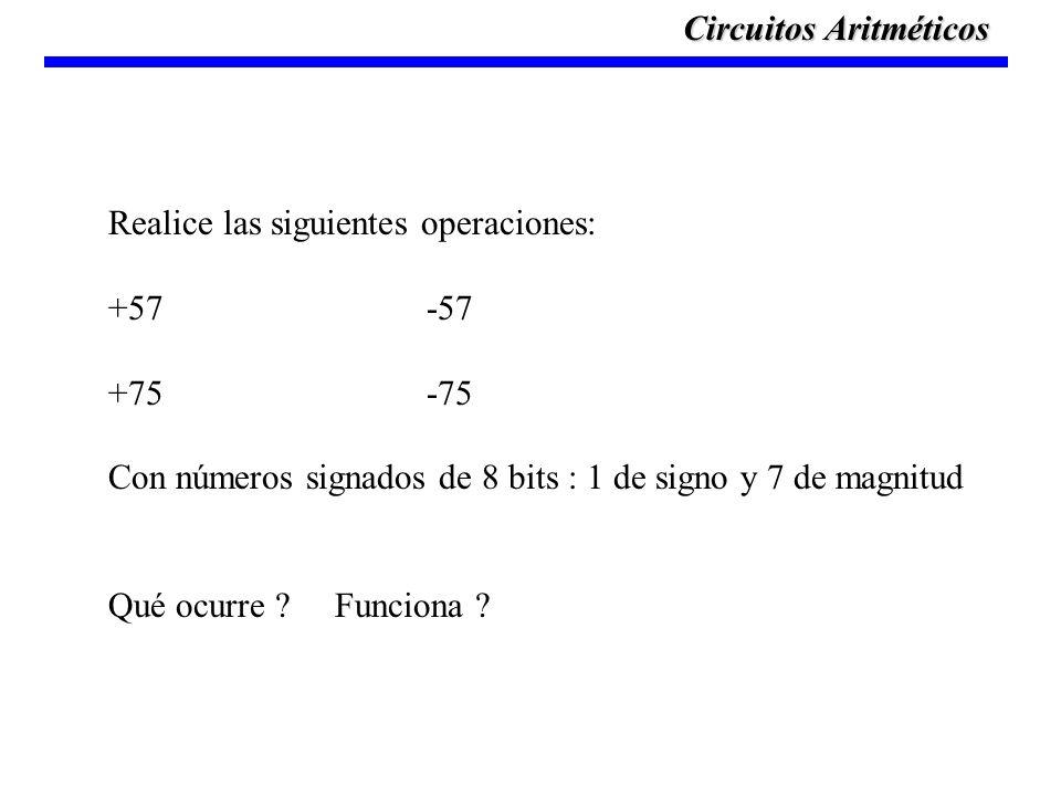 Realice las siguientes operaciones: +57-57 +75-75 Con números signados de 8 bits : 1 de signo y 7 de magnitud Qué ocurre ? Funciona ? Circuitos Aritmé