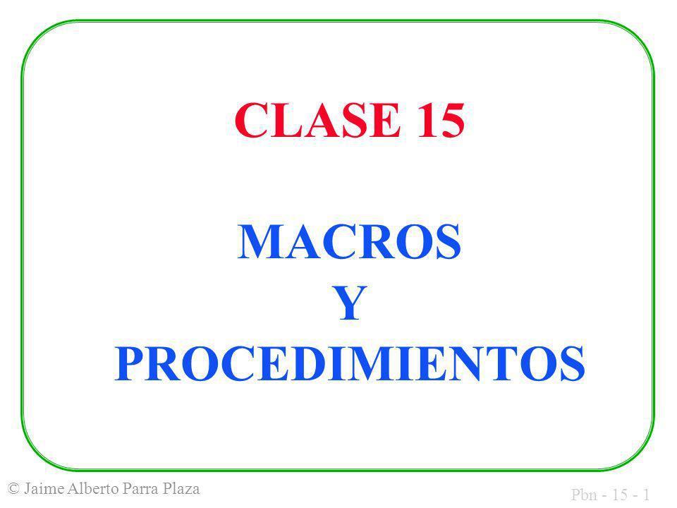 Pbn - 15 - 1 © Jaime Alberto Parra Plaza CLASE 15 MACROS Y PROCEDIMIENTOS