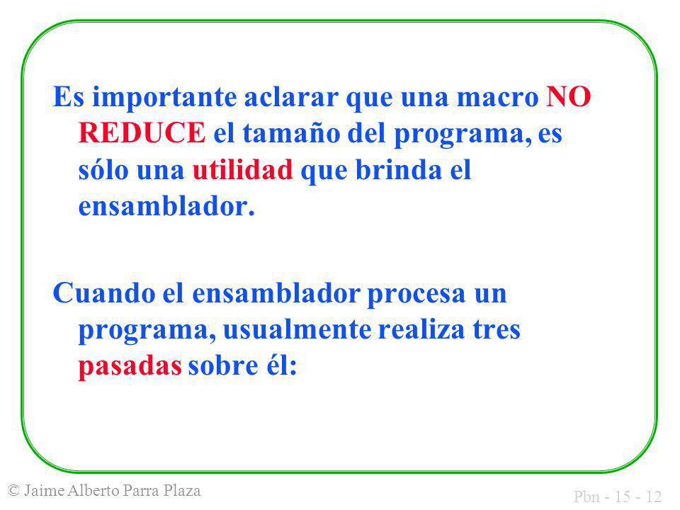 Pbn - 15 - 12 © Jaime Alberto Parra Plaza Es importante aclarar que una macro NO REDUCE el tamaño del programa, es sólo una utilidad que brinda el ens