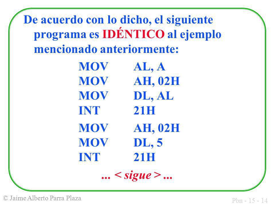Pbn - 15 - 14 © Jaime Alberto Parra Plaza De acuerdo con lo dicho, el siguiente programa es IDÉNTICO al ejemplo mencionado anteriormente: MOV AL, A MO