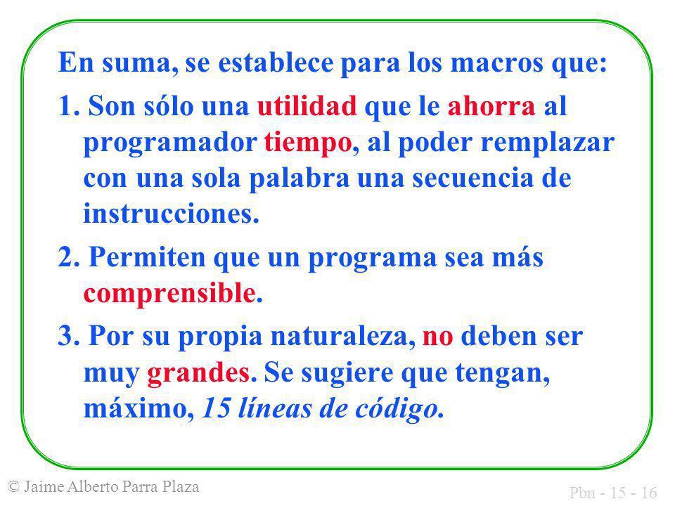 Pbn - 15 - 16 © Jaime Alberto Parra Plaza En suma, se establece para los macros que: 1. Son sólo una utilidad que le ahorra al programador tiempo, al