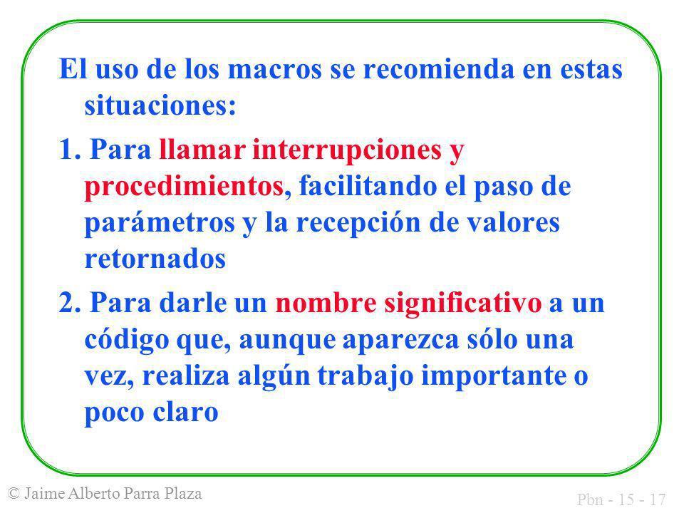 Pbn - 15 - 17 © Jaime Alberto Parra Plaza El uso de los macros se recomienda en estas situaciones: 1. Para llamar interrupciones y procedimientos, fac