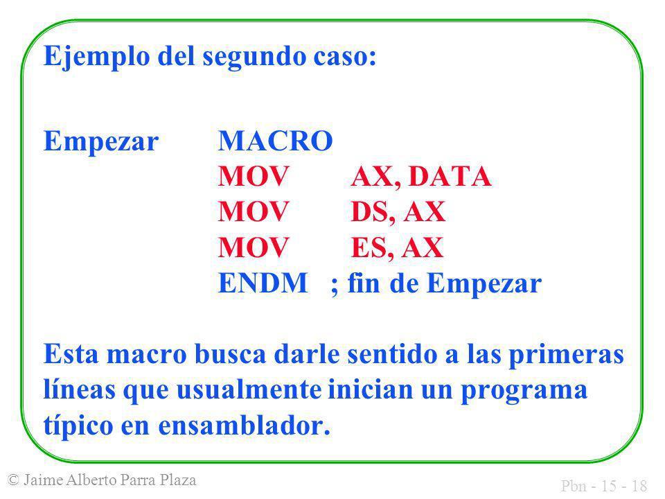 Pbn - 15 - 18 © Jaime Alberto Parra Plaza Ejemplo del segundo caso: EmpezarMACRO MOVAX, DATA MOV DS, AX MOV ES, AX ENDM ; fin de Empezar Esta macro bu