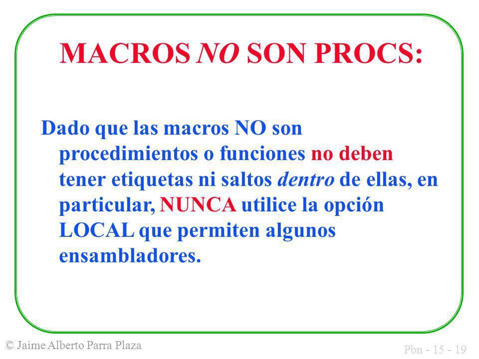Pbn - 15 - 19 © Jaime Alberto Parra Plaza MACROS NO SON PROCS: Dado que las macros NO son procedimientos o funciones no deben tener etiquetas ni salto