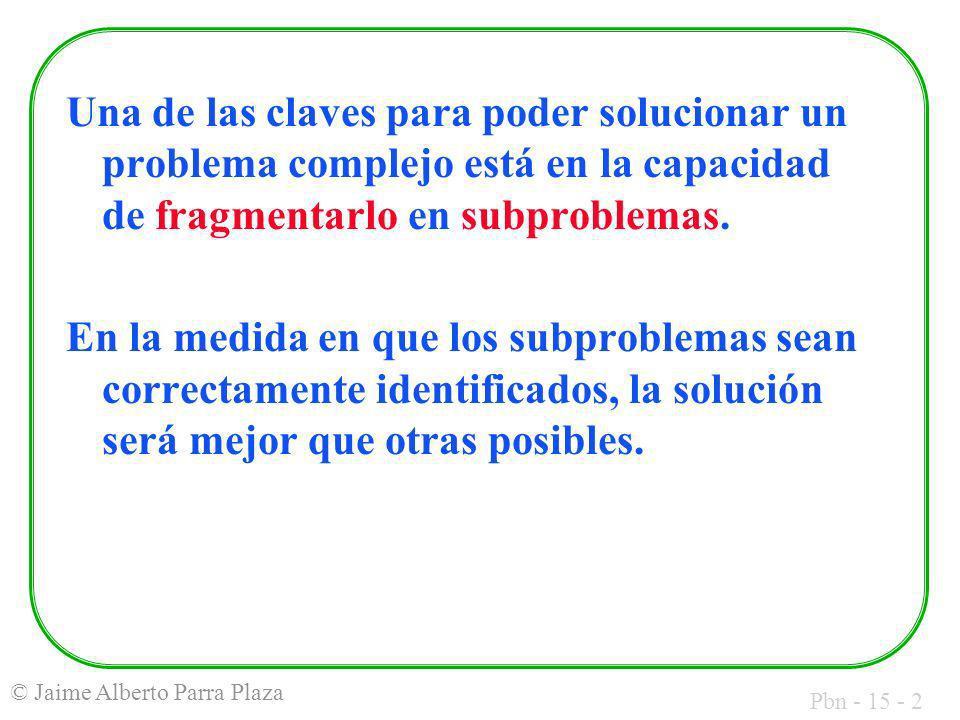 Pbn - 15 - 2 © Jaime Alberto Parra Plaza Una de las claves para poder solucionar un problema complejo está en la capacidad de fragmentarlo en subprobl