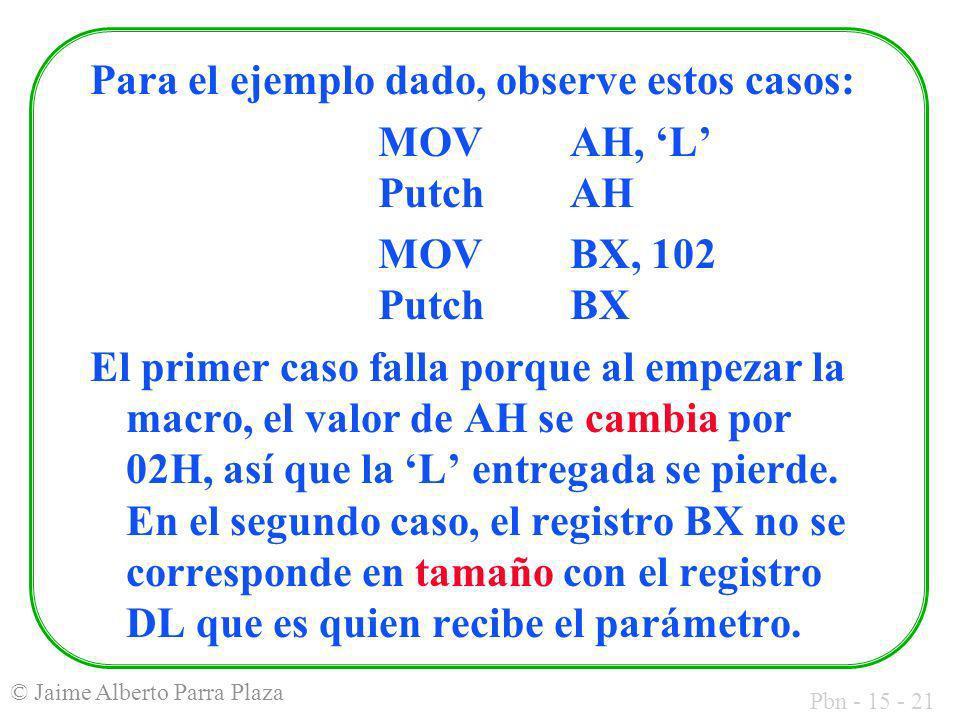 Pbn - 15 - 21 © Jaime Alberto Parra Plaza Para el ejemplo dado, observe estos casos: MOVAH, L PutchAH MOVBX, 102 PutchBX El primer caso falla porque a