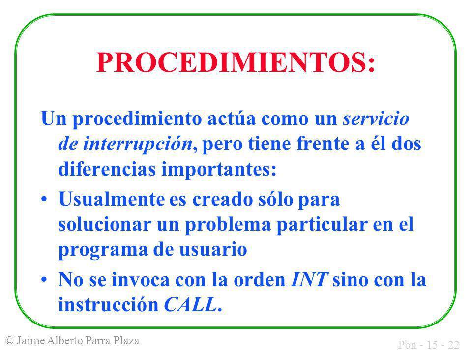 Pbn - 15 - 22 © Jaime Alberto Parra Plaza PROCEDIMIENTOS: Un procedimiento actúa como un servicio de interrupción, pero tiene frente a él dos diferenc