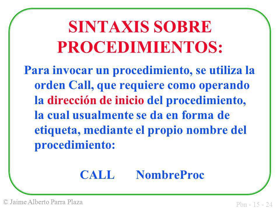 Pbn - 15 - 24 © Jaime Alberto Parra Plaza SINTAXIS SOBRE PROCEDIMIENTOS: Para invocar un procedimiento, se utiliza la orden Call, que requiere como op