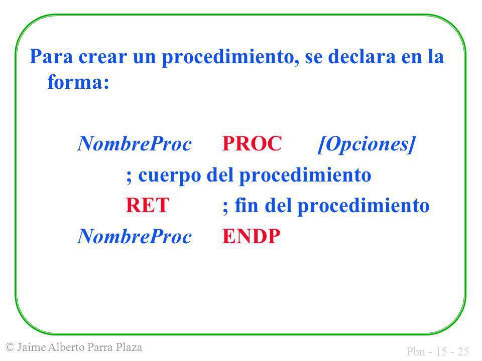 Pbn - 15 - 25 © Jaime Alberto Parra Plaza Para crear un procedimiento, se declara en la forma: NombreProcPROC[Opciones] ; cuerpo del procedimiento RET