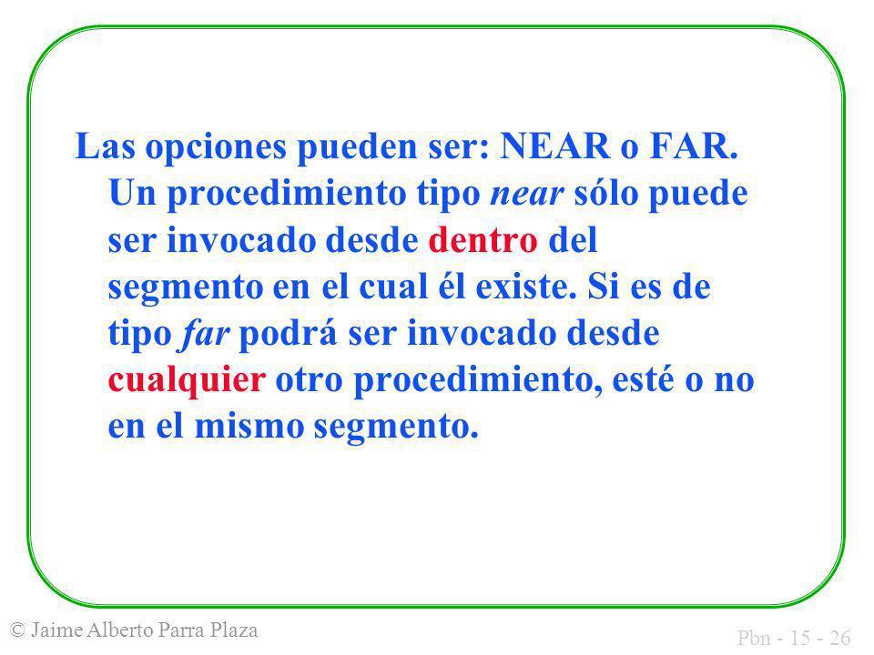 Pbn - 15 - 26 © Jaime Alberto Parra Plaza Las opciones pueden ser: NEAR o FAR. Un procedimiento tipo near sólo puede ser invocado desde dentro del seg