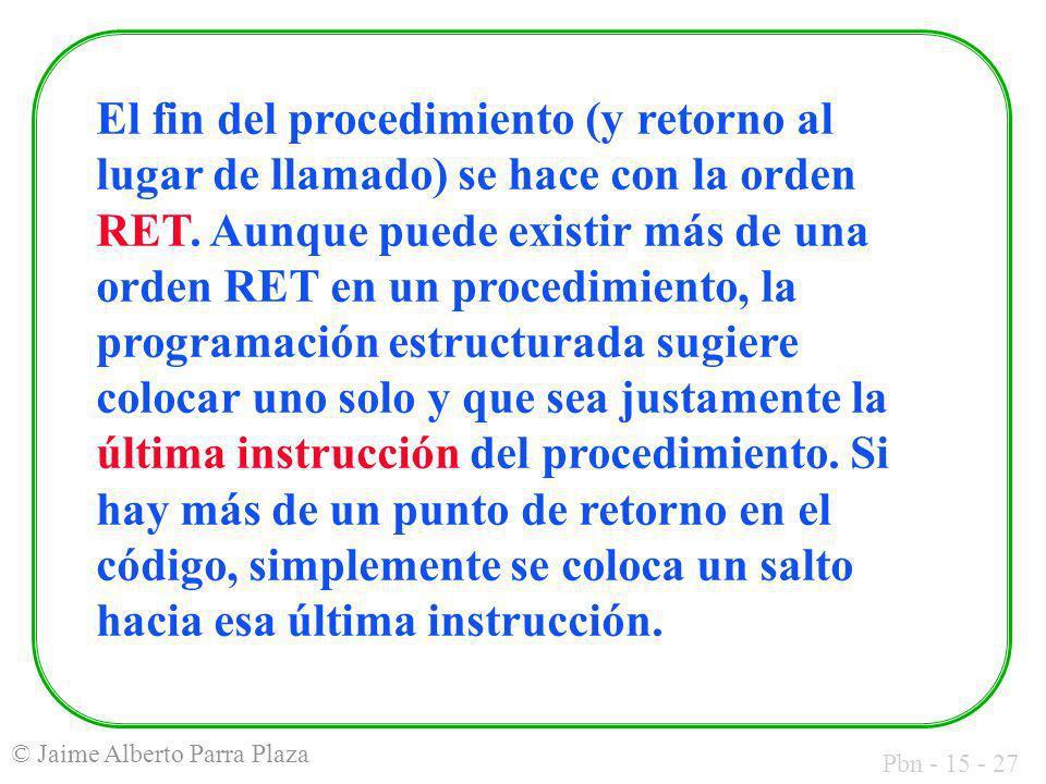 Pbn - 15 - 27 © Jaime Alberto Parra Plaza El fin del procedimiento (y retorno al lugar de llamado) se hace con la orden RET. Aunque puede existir más