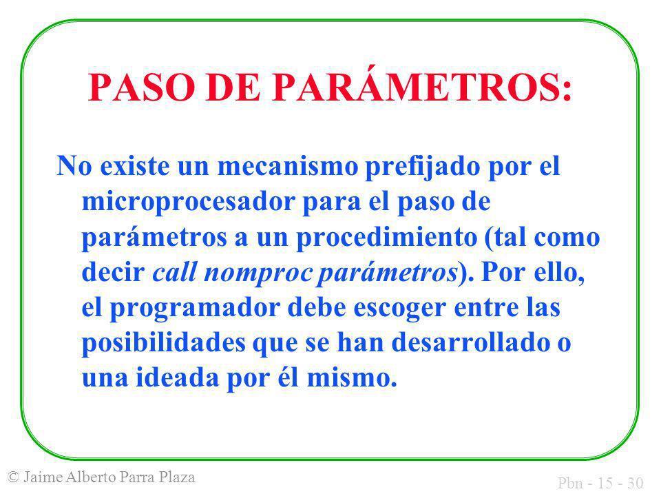 Pbn - 15 - 30 © Jaime Alberto Parra Plaza PASO DE PARÁMETROS: No existe un mecanismo prefijado por el microprocesador para el paso de parámetros a un