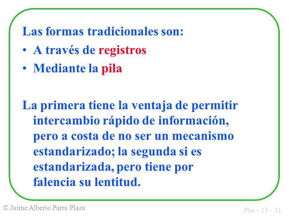Pbn - 15 - 31 © Jaime Alberto Parra Plaza Las formas tradicionales son: A través de registros Mediante la pila La primera tiene la ventaja de permitir