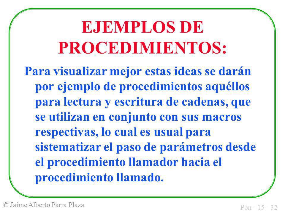 Pbn - 15 - 32 © Jaime Alberto Parra Plaza EJEMPLOS DE PROCEDIMIENTOS: Para visualizar mejor estas ideas se darán por ejemplo de procedimientos aquéllo