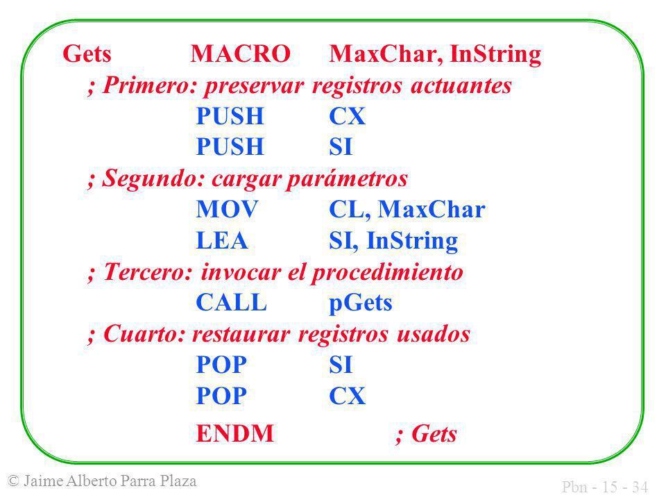 Pbn - 15 - 34 © Jaime Alberto Parra Plaza Gets MACROMaxChar, InString ; Primero: preservar registros actuantes PUSHCX PUSH SI ; Segundo: cargar paráme