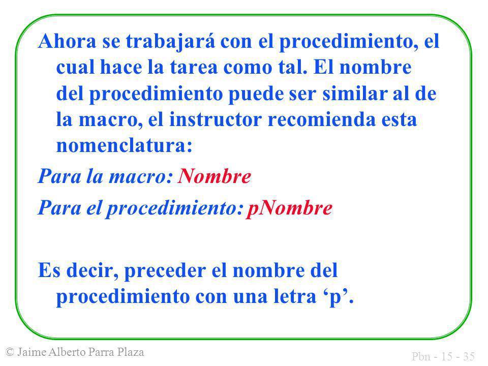 Pbn - 15 - 35 © Jaime Alberto Parra Plaza Ahora se trabajará con el procedimiento, el cual hace la tarea como tal. El nombre del procedimiento puede s