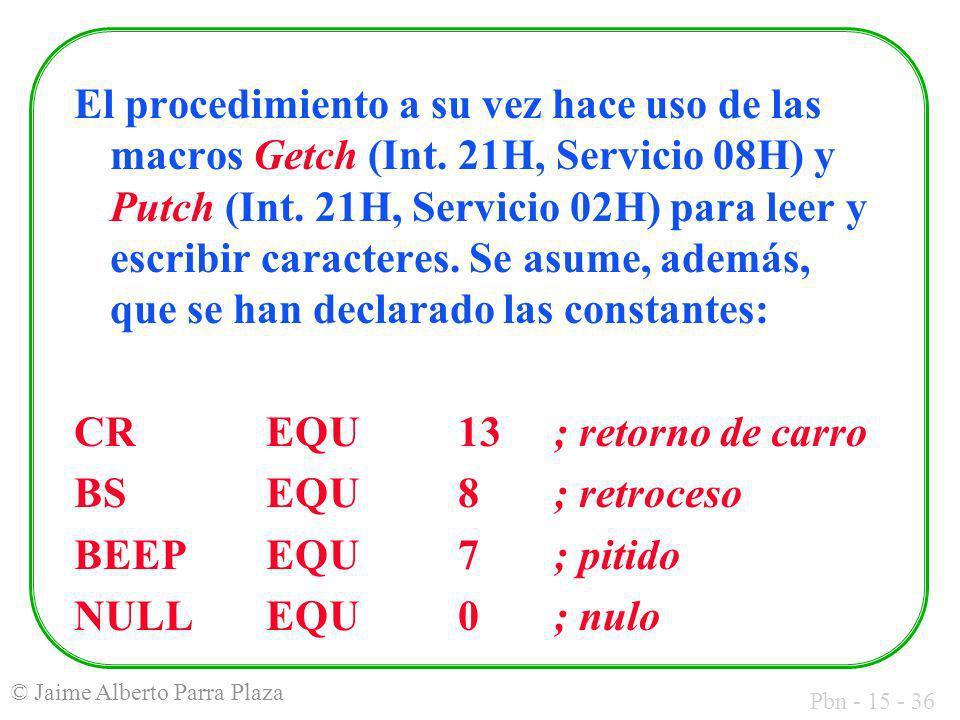 Pbn - 15 - 36 © Jaime Alberto Parra Plaza El procedimiento a su vez hace uso de las macros Getch (Int. 21H, Servicio 08H) y Putch (Int. 21H, Servicio
