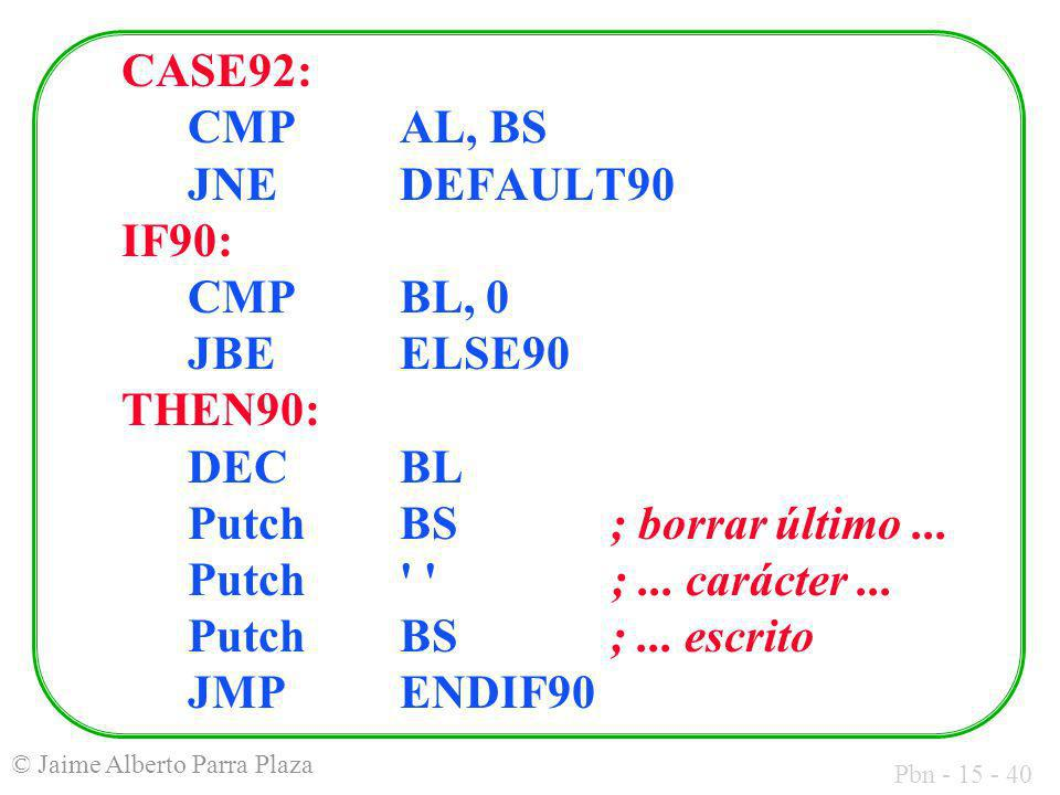 Pbn - 15 - 40 © Jaime Alberto Parra Plaza CASE92: CMP AL, BS JNE DEFAULT90 IF90: CMPBL, 0 JBE ELSE90 THEN90: DEC BL Putch BS ; borrar último... Putch