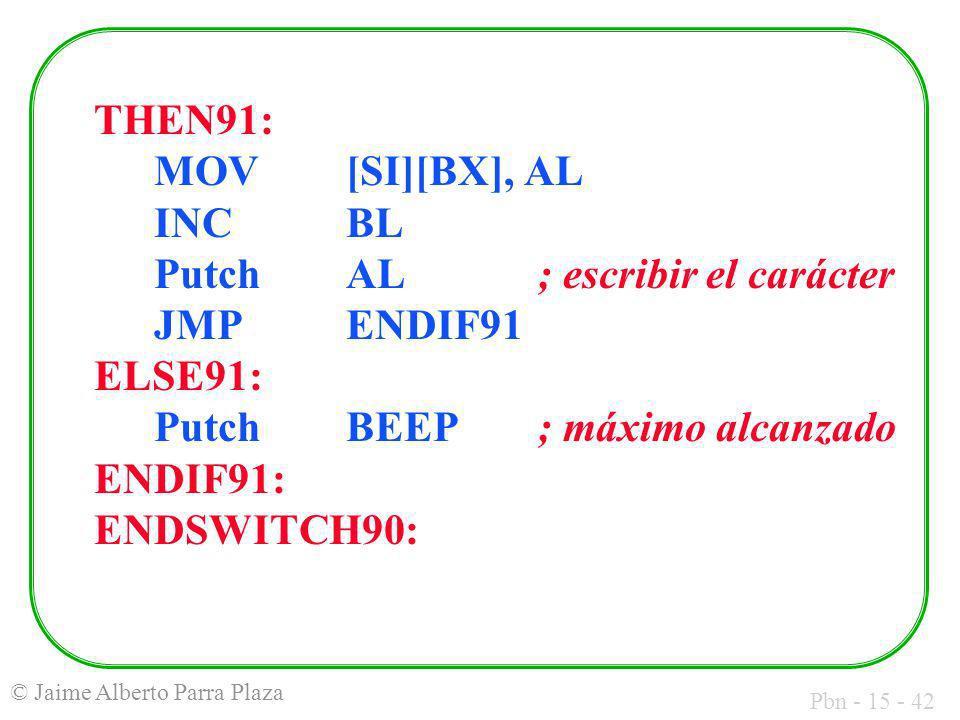 Pbn - 15 - 42 © Jaime Alberto Parra Plaza THEN91: MOV [SI][BX], AL INC BL Putch AL; escribir el carácter JMP ENDIF91 ELSE91: Putch BEEP; máximo alcanz