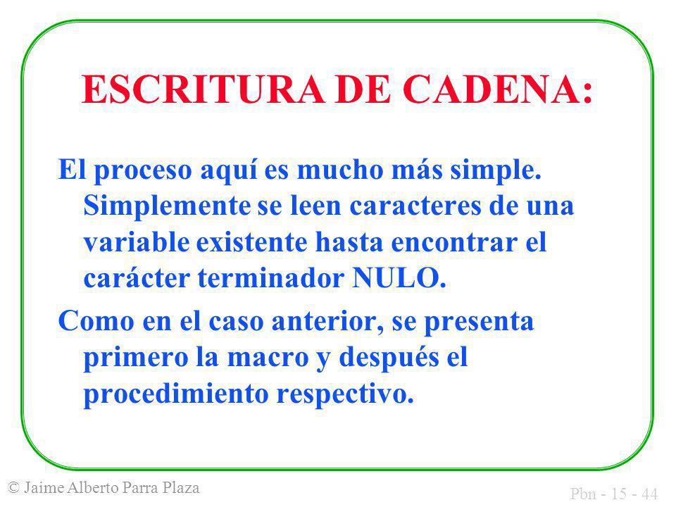 Pbn - 15 - 44 © Jaime Alberto Parra Plaza ESCRITURA DE CADENA: El proceso aquí es mucho más simple. Simplemente se leen caracteres de una variable exi